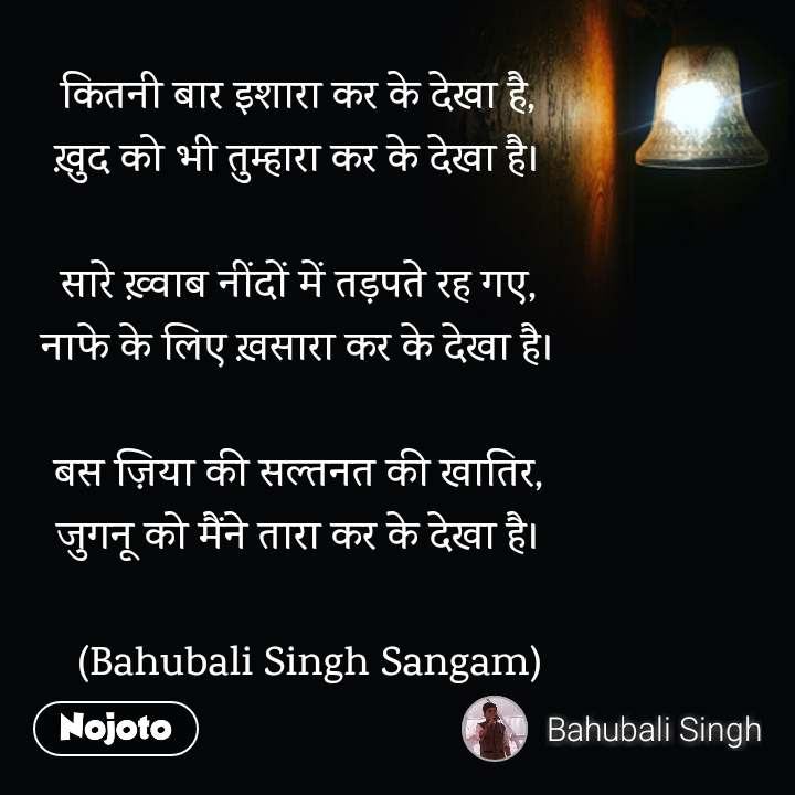 night quotes in hindi कितनी बार इशारा कर के देखा है, ख़ुद को भी तुम्हारा कर के देखा है।  सारे ख़्वाब नींदों में तड़पते रह गए, नाफे के लिए ख़सारा कर के देखा है।  बस ज़िया की सल्तनत की खातिर, जुगनू को मैंने तारा कर के देखा है।    (Bahubali Singh Sangam)
