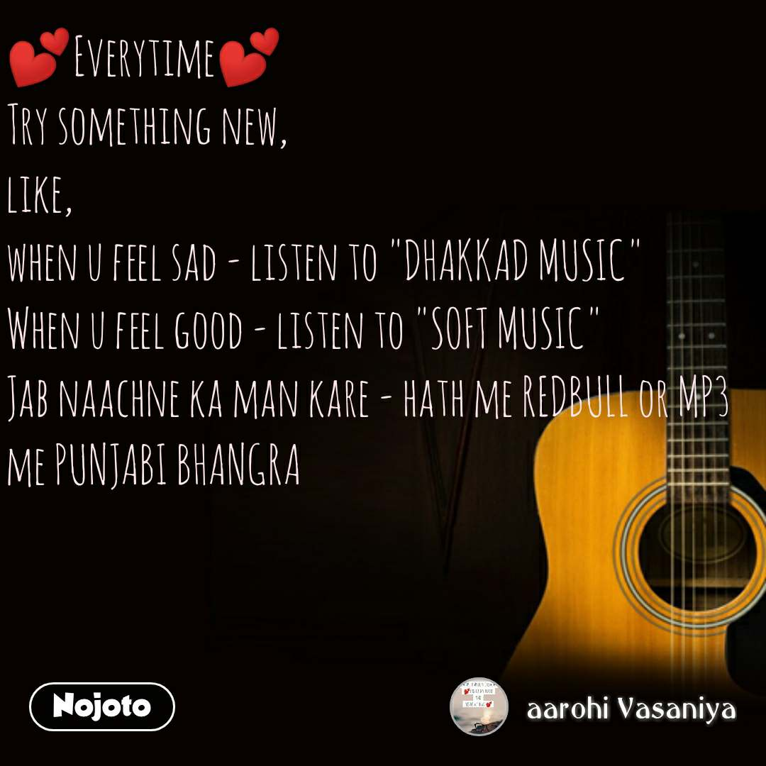 "💕Everytime💕 Try something new, like, when u feel sad - listen to ""DHAKKAD MUSIC"" When u feel good - listen to ""SOFT MUSIC"" Jab naachne ka man kare - hath me REDBULL or MP3 me PUNJABI BHANGRA #NojotoQuote"