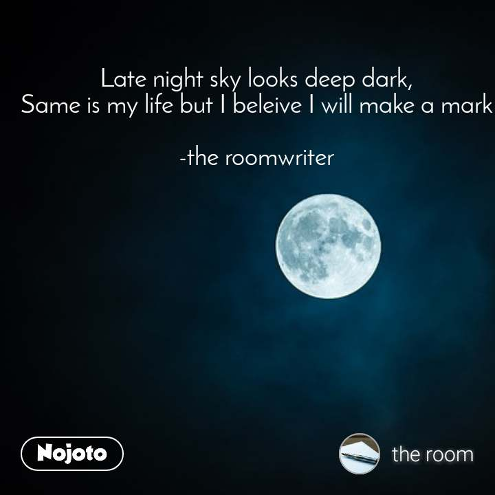 Late night sky looks deep dark, Same is my life but I beleive I will make a mark  -the roomwriter