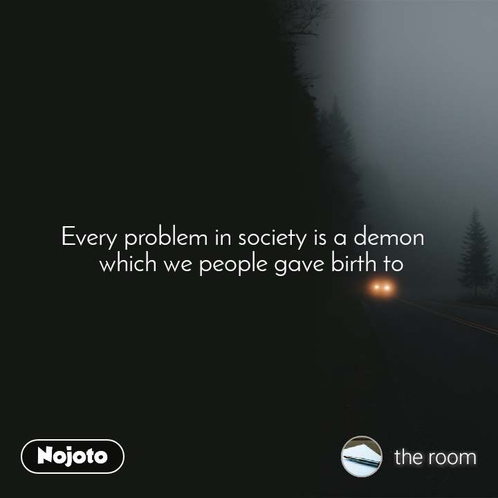 Every problem in society is a demon    which we people gave birth to