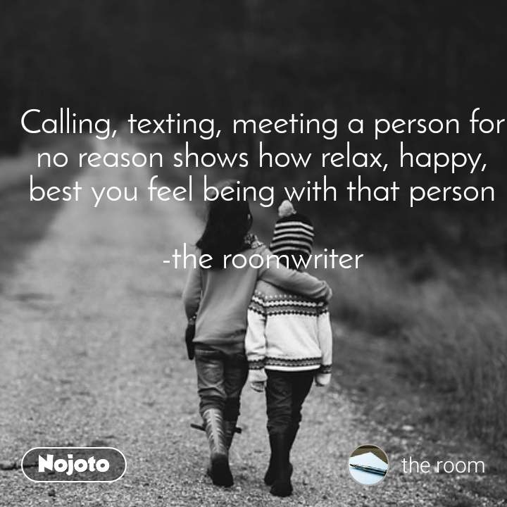Calling, texting, meeting a person for no reason shows how relax, happy, best you feel being with that person  -the roomwriter