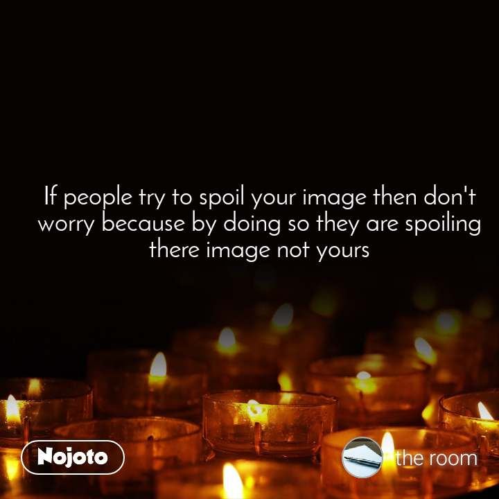 If people try to spoil your image then don't worry because by doing so they are spoiling there image not yours