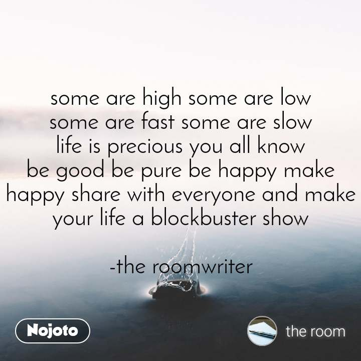 some are high some are low some are fast some are slow life is precious you all know be good be pure be happy make happy share with everyone and make your life a blockbuster show  -the roomwriter