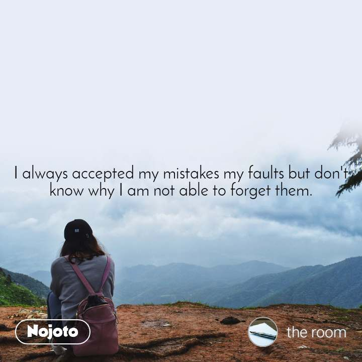 I always accepted my mistakes my faults but don't know why I am not able to forget them.