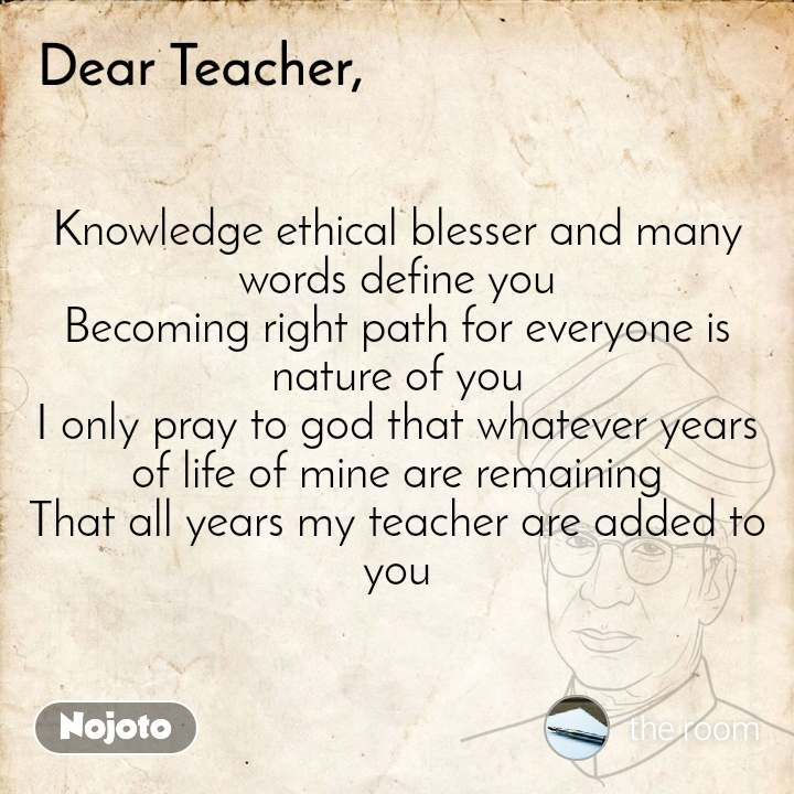 Dear Teacher Knowledge ethical blesser and many words define you Becoming right path for everyone is nature of you I only pray to god that whatever years of life of mine are remaining That all years my teacher are added to you