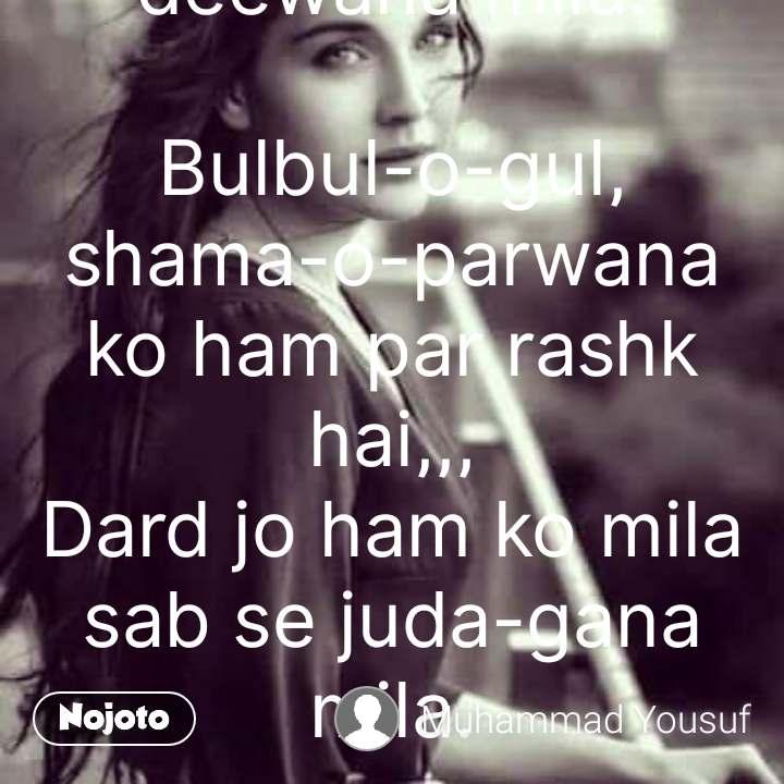 Aashna gham se mila rahat se begaana mila,,, Dil bhi ham ko khubi-e-kismat se deewana mila.  Bulbul-o-gul, shama-o-parwana ko ham par rashk hai,,, Dard jo ham ko mila sab se juda-gana mila. #NojotoQuote