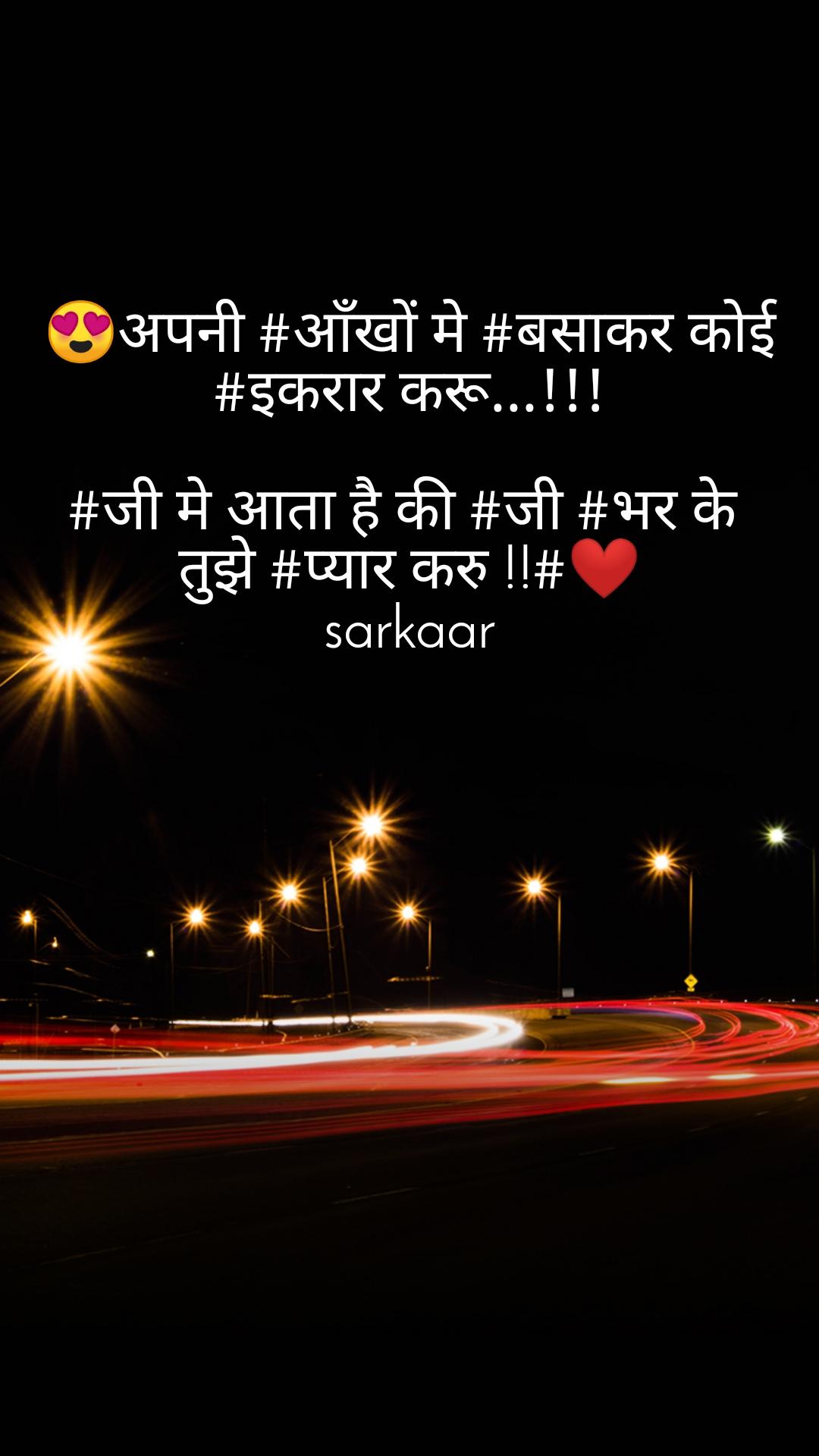 😍अपनी #आँखों मे #बसाकर कोई  #इकरार करू...!!!  #जी मे आता है की #जी #भर के  तुझे #प्यार करु !!#❤ sarkaar