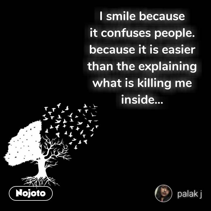 I smile because it confuses people. because it is easier than the explaining what is killing me inside...  #NojotoQuote