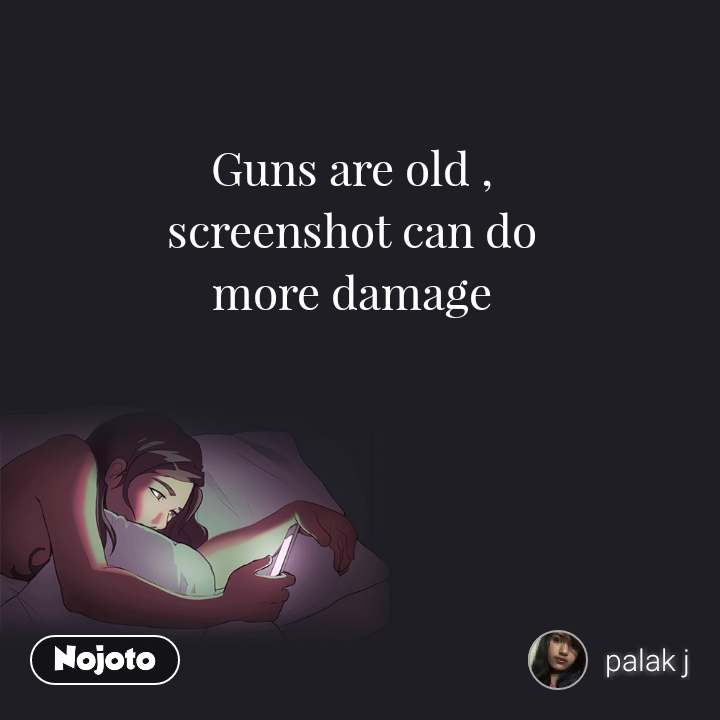 Guns are old , screenshot can do more damage