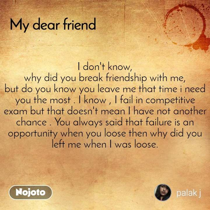 I don't know, why did you break friendship with me, but do you know you leave me that time i need you the most . I know , I fail in competitive exam but that doesn't mean I have not another chance . You always said that failure is an opportunity when you loose then why did you left me when I was loose.
