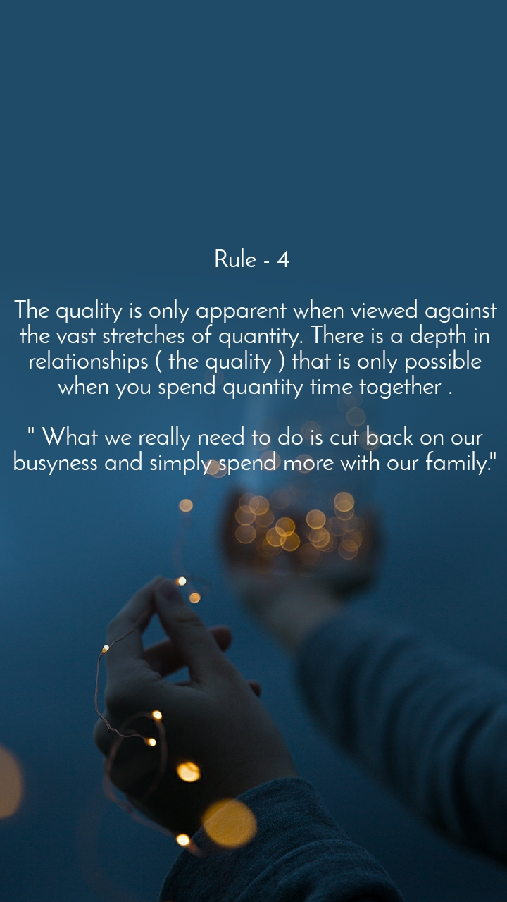 """Rule - 4   The quality is only apparent when viewed against the vast stretches of quantity. There is a depth in relationships ( the quality ) that is only possible when you spend quantity time together .  """" What we really need to do is cut back on our busyness and simply spend more with our family."""""""