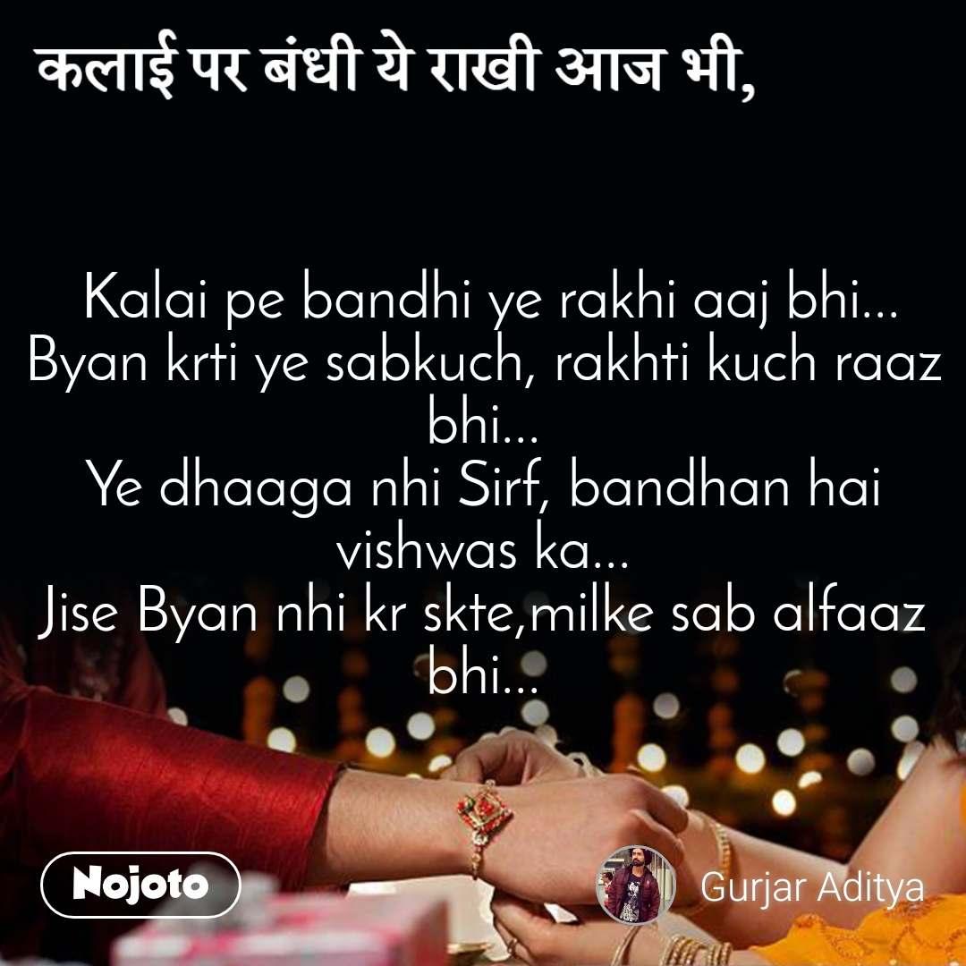 कलाई पर बंधी ये राखी आज भी,  Kalai pe bandhi ye rakhi aaj bhi... Byan krti ye sabkuch, rakhti kuch raaz bhi... Ye dhaaga nhi Sirf, bandhan hai vishwas ka... Jise Byan nhi kr skte,milke sab alfaaz bhi...