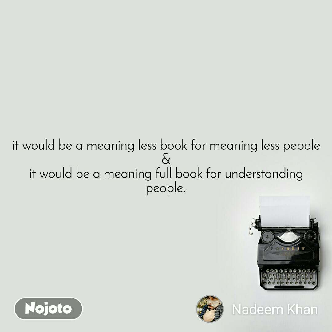 it would be a meaning less book for meaning less pepole & it would be a meaning full book for understanding people.