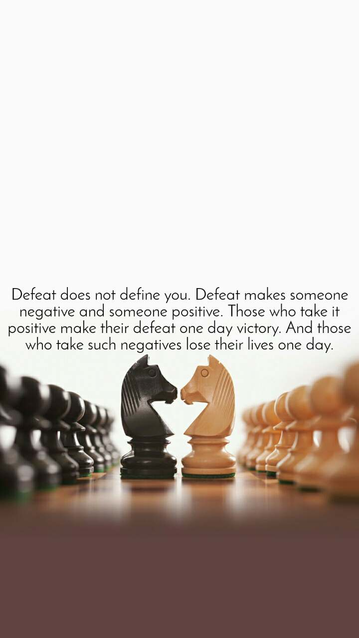 Defeat does not define you. Defeat makes someone negative and someone positive. Those who take it positive make their defeat one day victory. And those who take such negatives lose their lives one day.