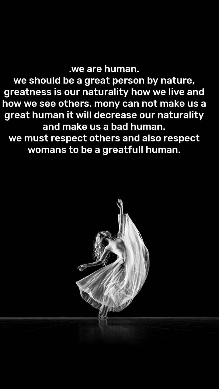.we are human. we should be a great person by nature, greatness is our naturality how we live and how we see others. mony can not make us a great human it will decrease our naturality and make us a bad human. we must respect others and also respect womans to be a greatfull human.