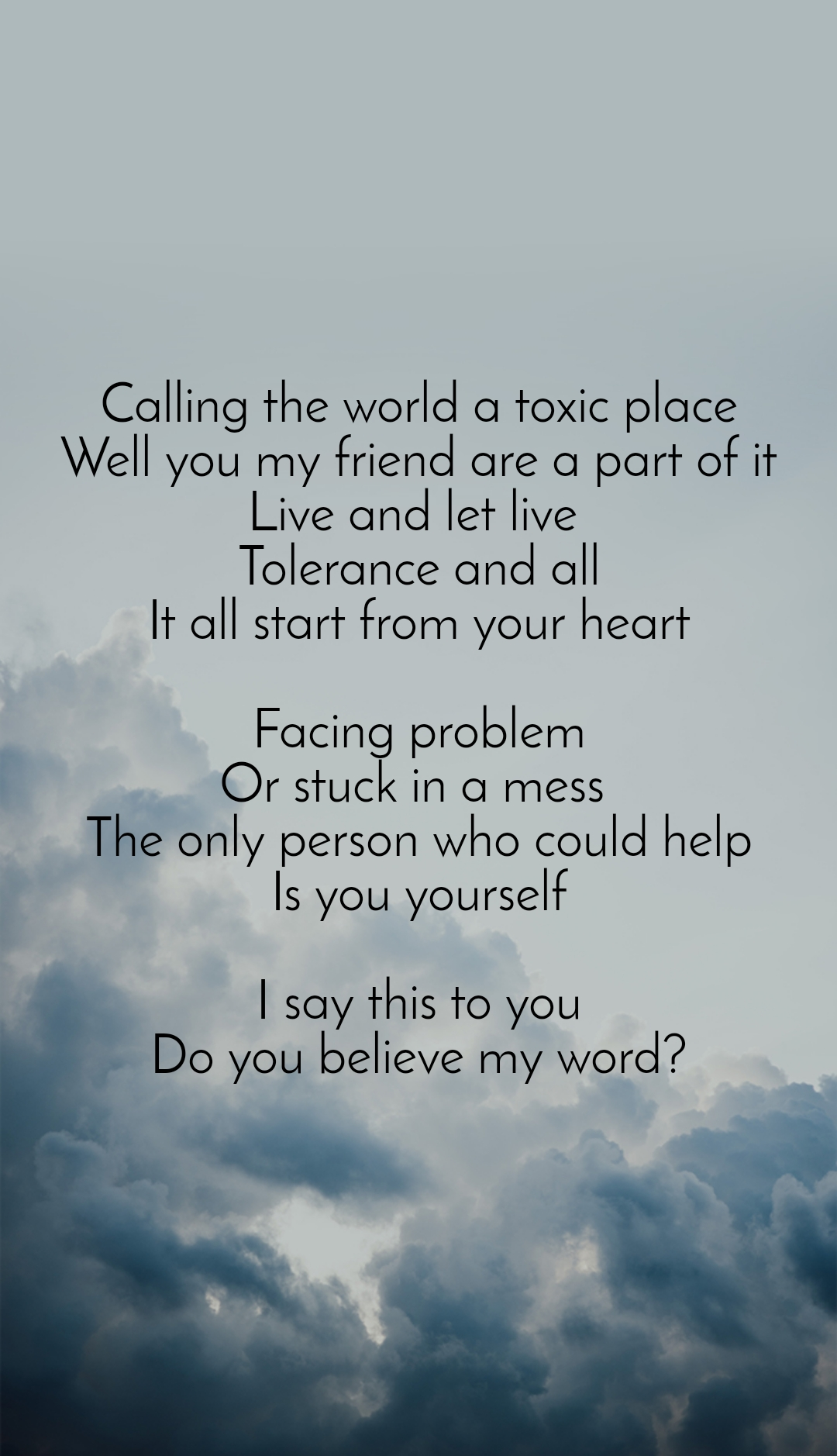 Calling the world a toxic place Well you my friend are a part of it Live and let live  Tolerance and all It all start from your heart  Facing problem Or stuck in a mess  The only person who could help Is you yourself  I say this to you Do you believe my word?