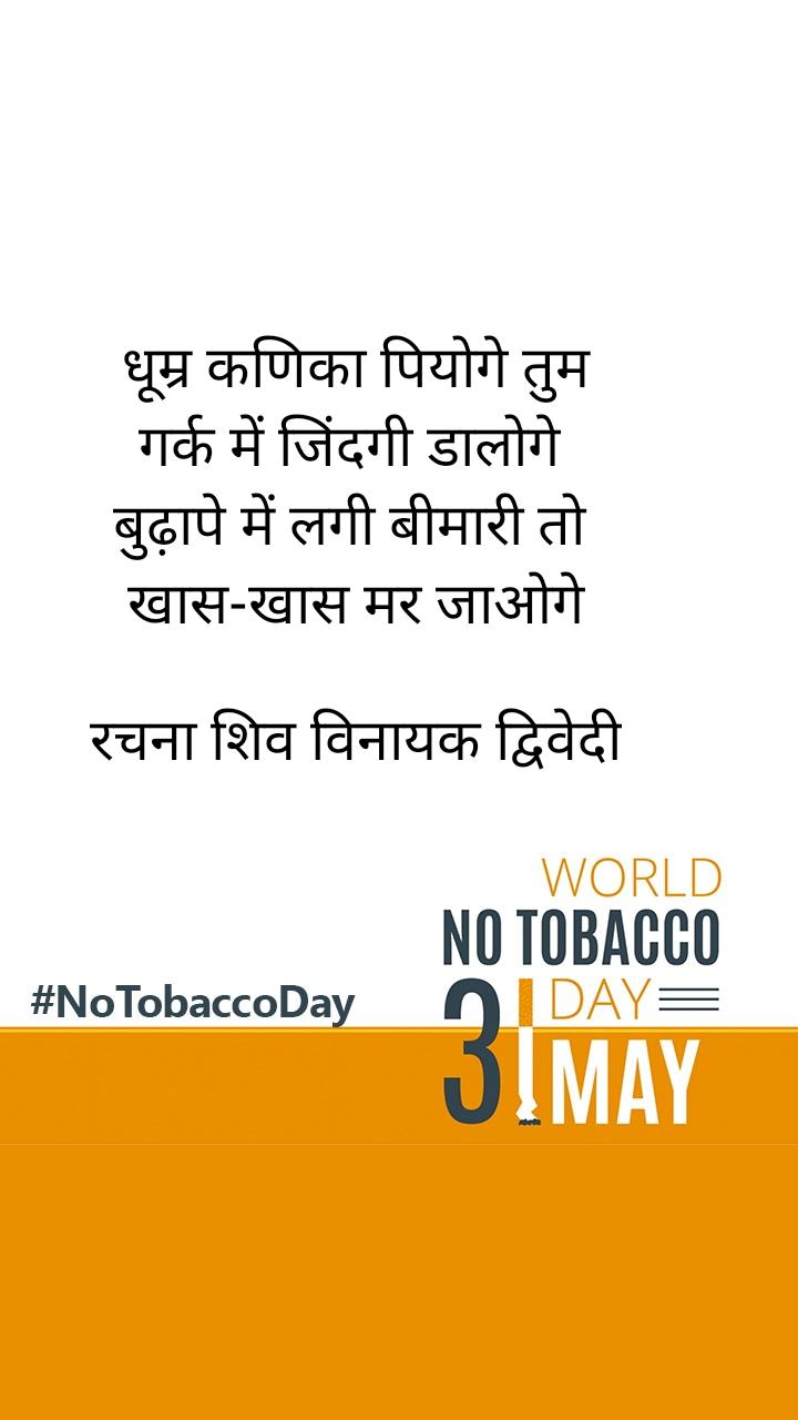 No Tobacco Day  धूम्र कणिका पियोगे तुम गर्क में जिंदगी डालोगे  बुढ़ापे में लगी बीमारी तो  खास-खास मर जाओगे  रचना शिव विनायक द्विवेदी