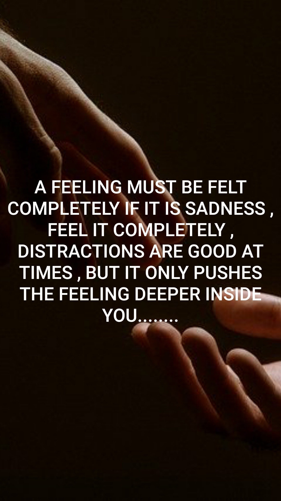 A FEELING MUST BE FELT COMPLETELY IF IT IS SADNESS , FEEL IT COMPLETELY , DISTRACTIONS ARE GOOD AT TIMES , BUT IT ONLY PUSHES THE FEELING DEEPER INSIDE YOU........