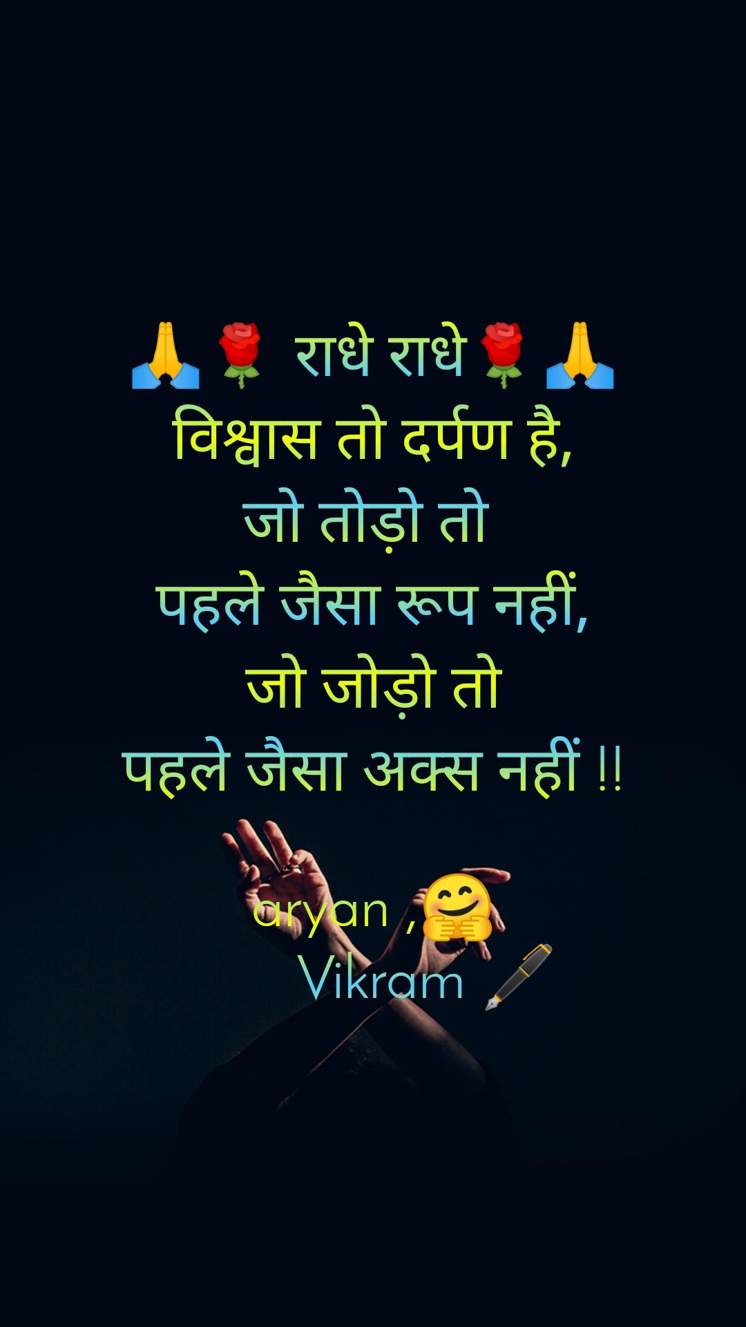 🙏🌹 राधे राधे🌹🙏 विश्वास तो दर्पण है, जो तोड़ो तो  पहले जैसा रूप नहीं, जो जोड़ो तो पहले जैसा अक्स नहीं !!  aryan ,🤗        Vikram 🖋