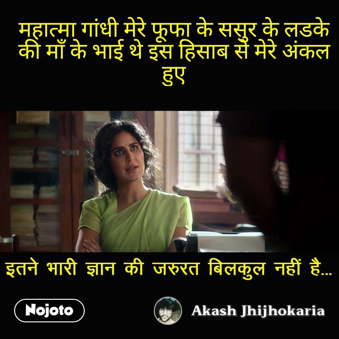 इतने भरी ज्ञान की जरुरत नहीं है महात्मा गांधी मेरे फूफा के ससुर के लडके की माँ के भाई थे इस हिसाब से मेरे अंकल हुए