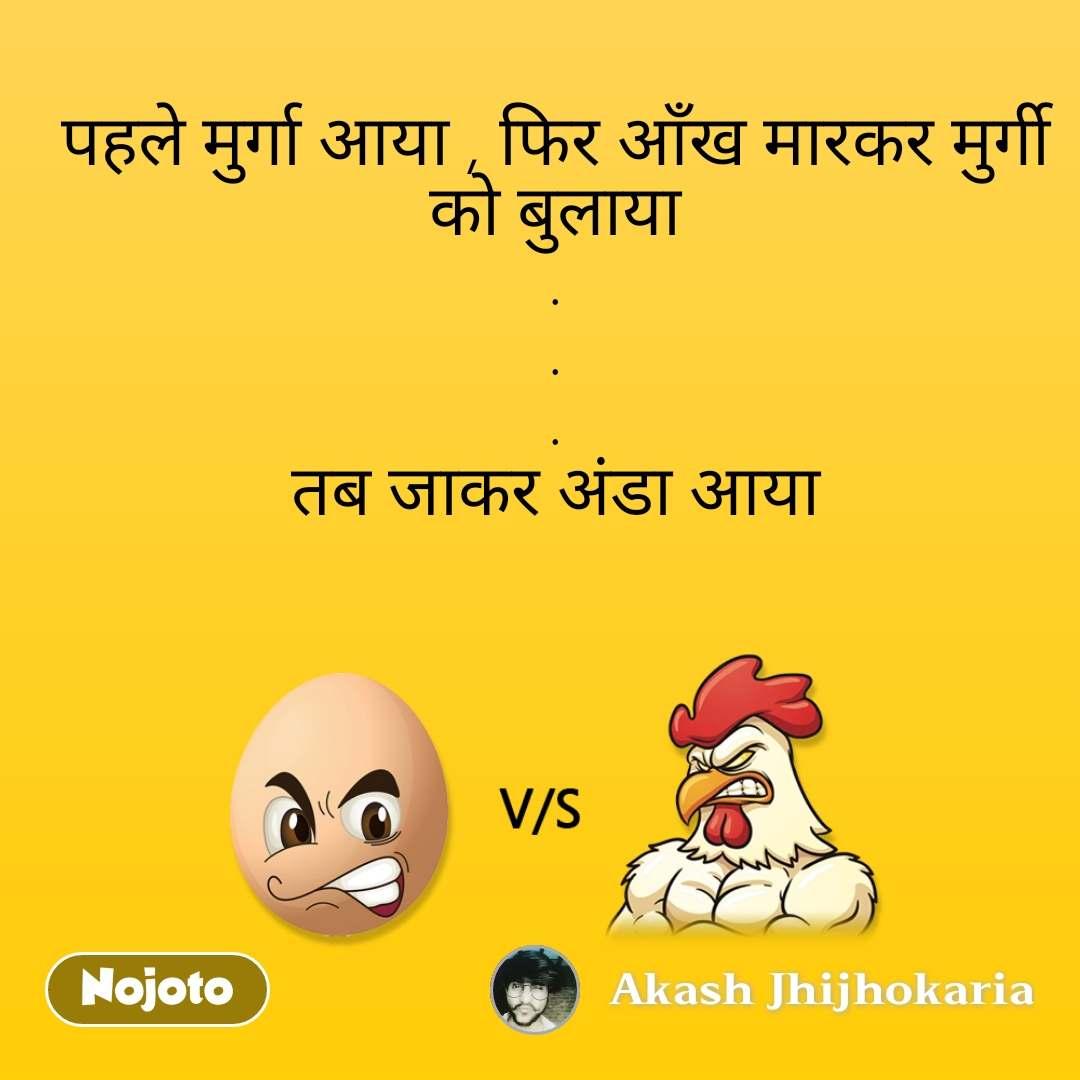 पहले मुर्गा आया , फिर आँख मारकर मुर्गी को बुलाया . . . तब जाकर अंडा आया