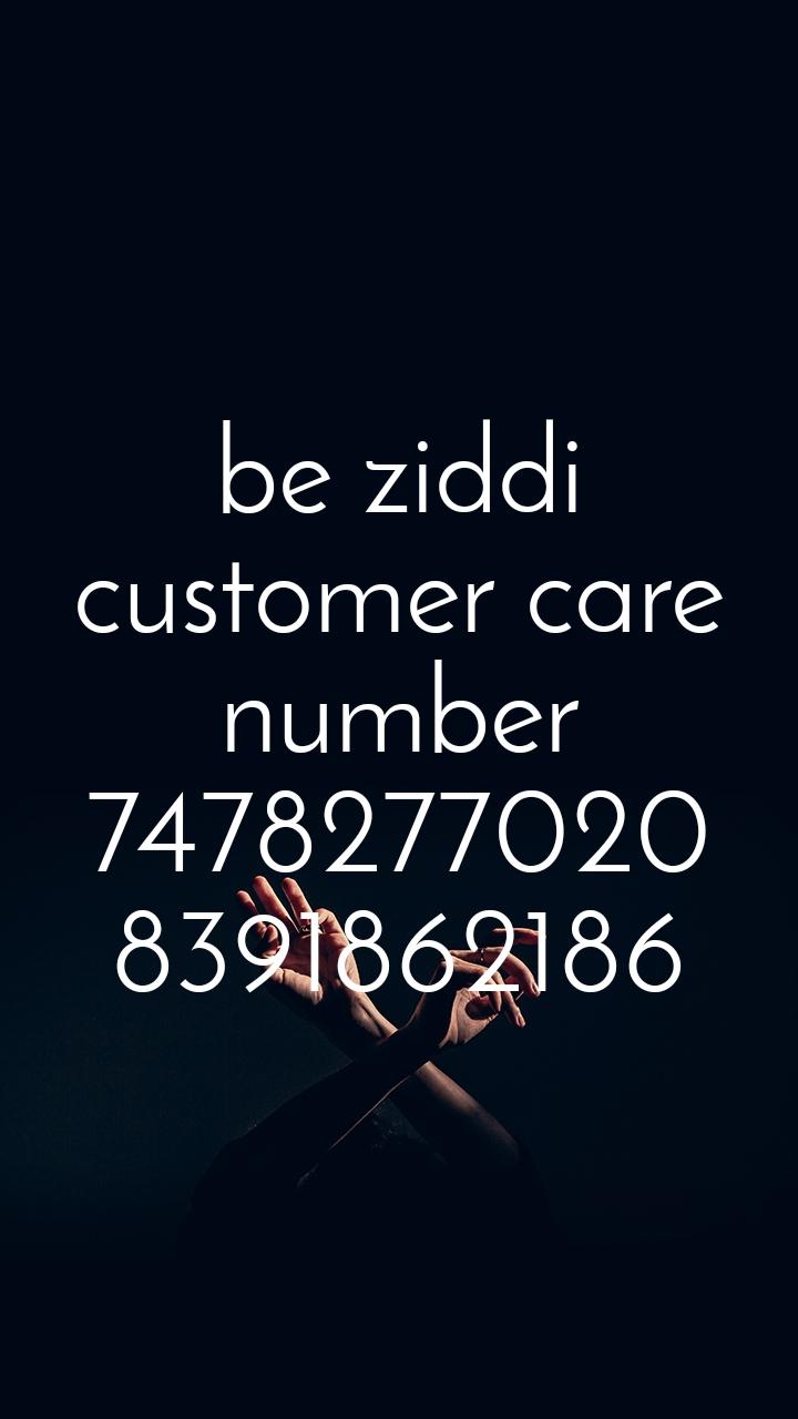 be ziddi customer care number 7478277020 8391862186
