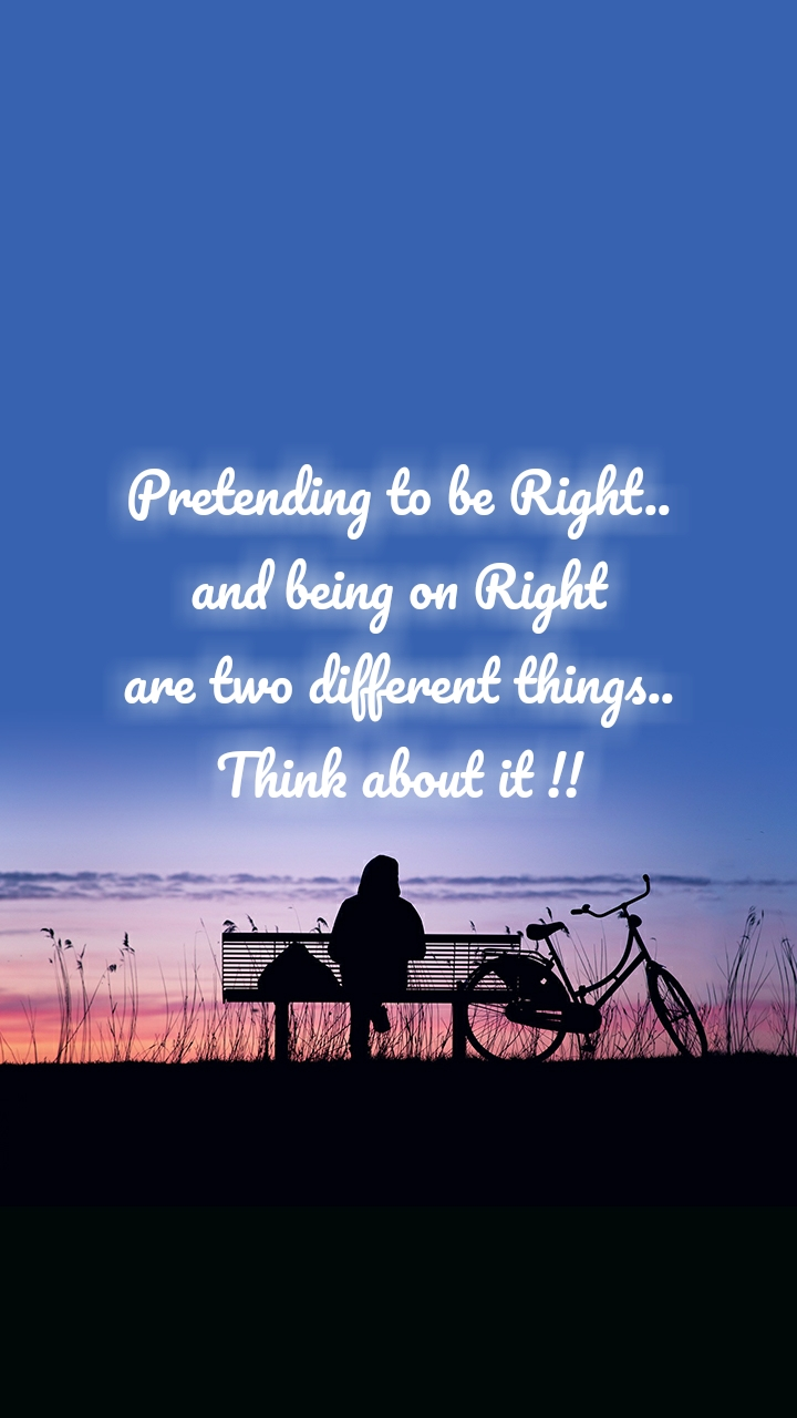 Pretending to be Right.. and being on Right are two different things.. Think about it !!