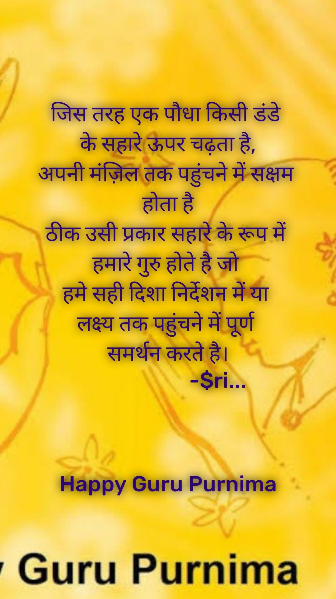 जिस तरह एक पौधा किसी डंडे  के सहारे ऊपर चढ़ता है, अपनी मंज़िल तक पहुंचने में सक्षम  होता है ठीक उसी प्रकार सहारे के रूप में  हमारे गुरु होते है जो  हमे सही दिशा निर्देशन में या  लक्ष्य तक पहुंचने में पूर्ण  समर्थन करते है।                     -$ri...                                                               Happy Guru Purnima