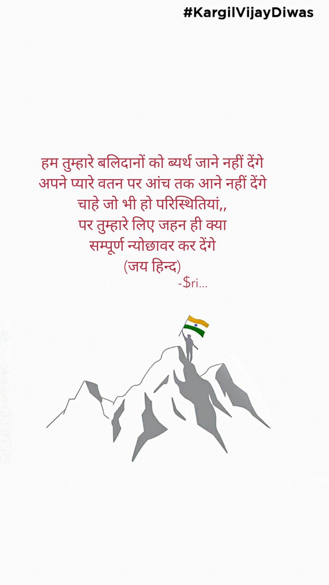 #KargilVijayDiwas हम तुम्हारे बलिदानों को ब्यर्थ जाने नहीं देंगे अपने प्यारे वतन पर आंच तक आने नहीं देंगे चाहे जो भी हो परिस्थितियां,, पर तुम्हारे लिए जहन ही क्या सम्पूर्ण न्योछावर कर देंगे (जय हिन्द)                       -$ri...