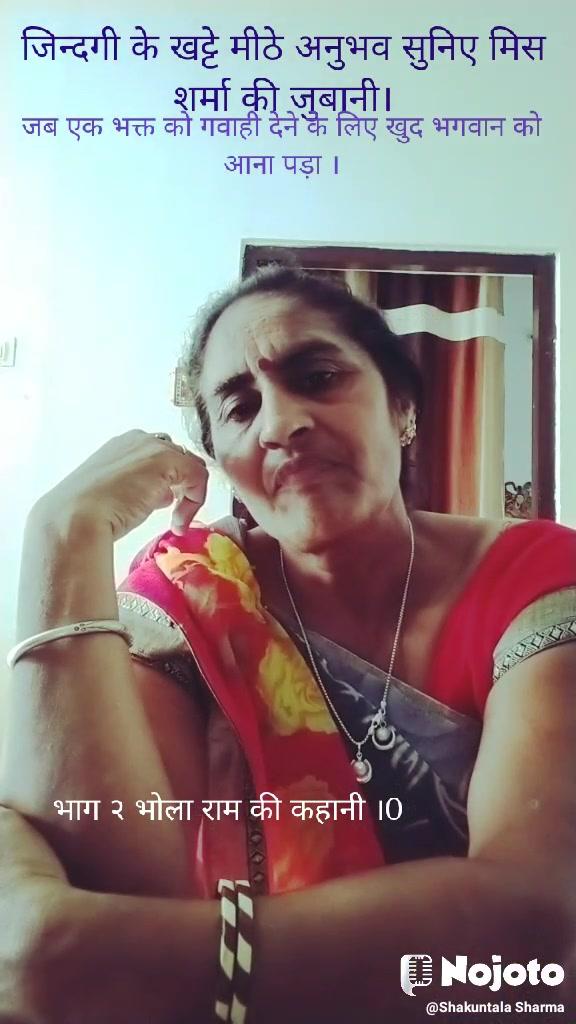 जिन्दगी के खट्टे मीठे अनुभव सुनिए मिस शर्मा की जुबानी। जब एक भक्त को गवाही देने के लिए खुद भगवान को आना पड़ा । भाग २ भोला राम की कहानी ।0