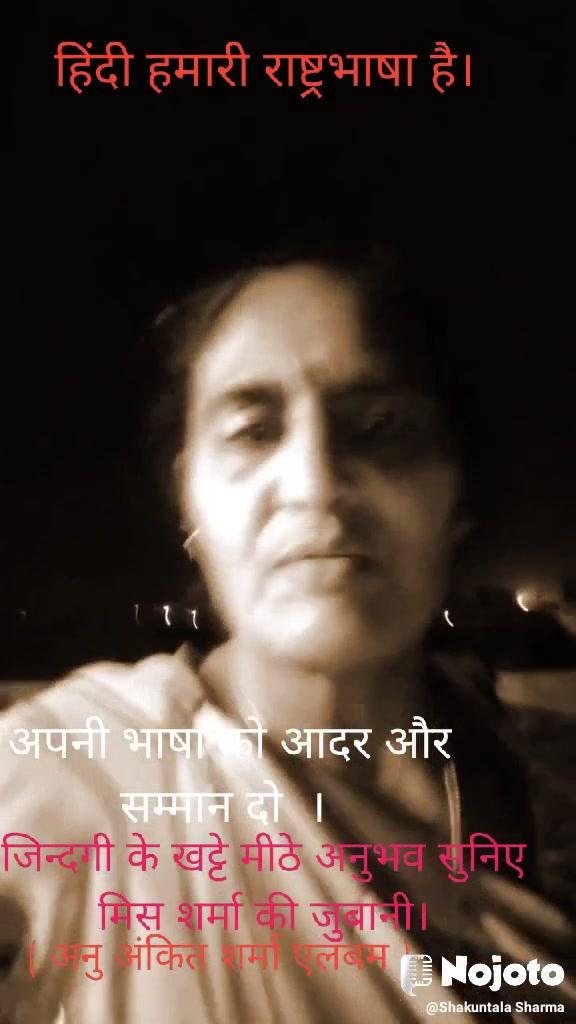 हिंदी हमारी राष्ट्रभाषा है। जिन्दगी के खट्टे मीठे अनुभव सुनिए मिस शर्मा की जुबानी।  अपनी भाषा को आदर और सम्मान दो  । ( अनु अंकित शर्मा एलबम )