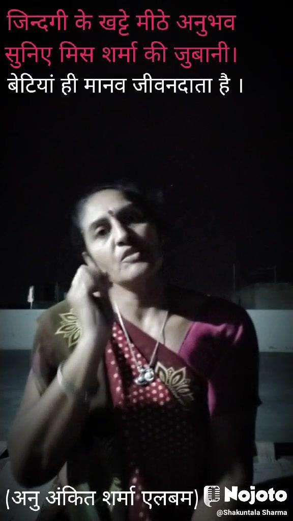 (अनु अंकित शर्मा एलबम) जिन्दगी के खट्टे मीठे अनुभव सुनिए मिस शर्मा की जुबानी। बेटियां ही मानव जीवनदाता है ।