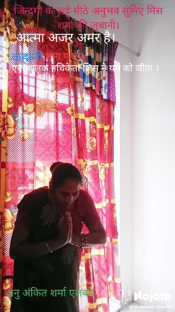आत्मा अजर अमर है। जिन्दगी के खट्टे मीठे अनुभव सुनिए मिस शर्मा की जुबानी। अनु अंकित शर्मा एलबम एक बालक नचिकेता जिस ने यम को जीता । कहानी  भाग पहला