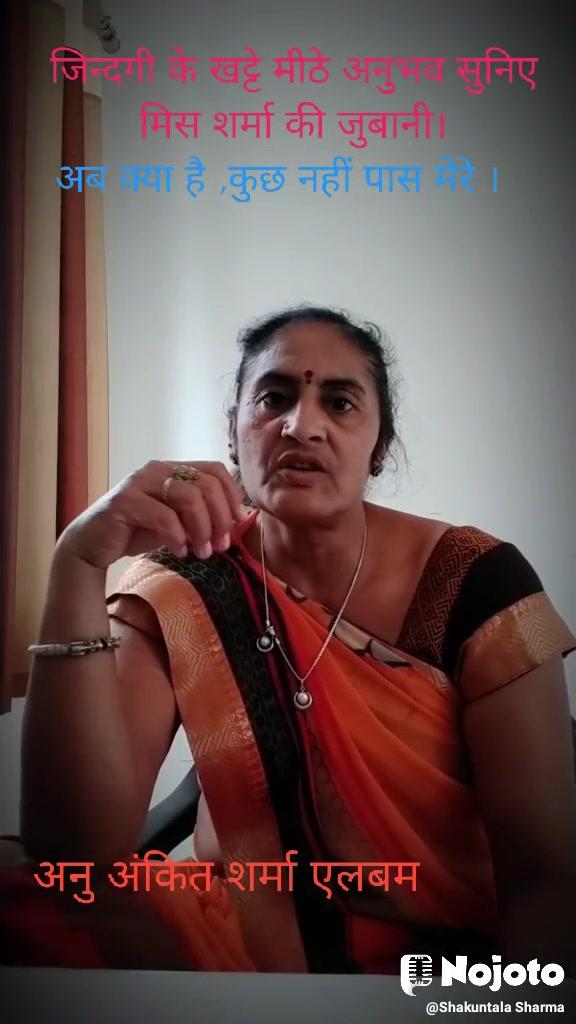 जिन्दगी के खट्टे मीठे अनुभव सुनिए मिस शर्मा की जुबानी। अब क्या है ,कुछ नहीं पास मेरे । अनु अंकित शर्मा एलबम