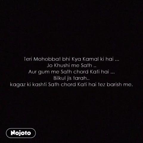 Teri Mohobbat bhi Kya Kamal ki hai ... Jo Khushi me Sath .. Aur gum me Sath chord Kati hai ... Bilkul jis tarah.. kagaz ki kashti Sath chord Kati hai tez barish me.