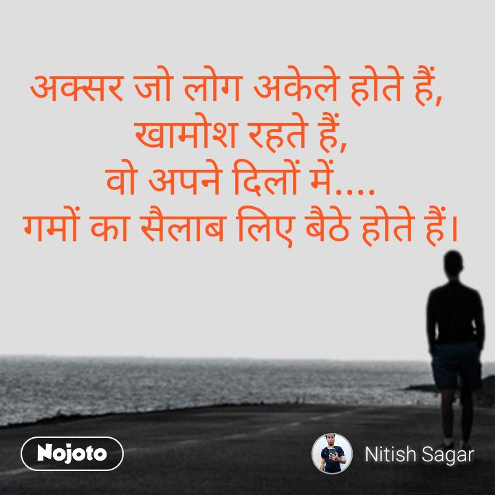 अक्सर जो लोग अकेले होते हैं,  खामोश रहते हैं, वो अपने दिलों में.... गमों का सैलाब लिए बैठे होते हैं।      Nitish Sagar
