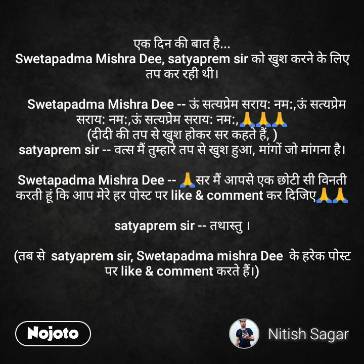 एक दिन की बात है... Swetapadma Mishra Dee, satyaprem sir को खुश करने के लिए तप कर रही थी।     Swetapadma Mishra Dee -- ऊं सत्यप्रेम सराय: नम:,ऊं सत्यप्रेम सराय: नम:,ऊं सत्यप्रेम सराय: नम:,🙏🙏🙏 (दीदी की तप से खुश होकर सर कहते हैं, ) satyaprem sir -- वत्स मैं तुम्हारे तप से खुश हुआ, मांगों जो मांगना है।  Swetapadma Mishra Dee -- 🙏सर मैं आपसे एक छोटी सी विनती करती हूं कि आप मेरे हर पोस्ट पर like & comment कर दिजिए🙏🙏  satyaprem sir -- तथास्तु ।  (तब से  satyaprem sir, Swetapadma mishra Dee  के हरेक पोस्ट पर like & comment करते हैं।)
