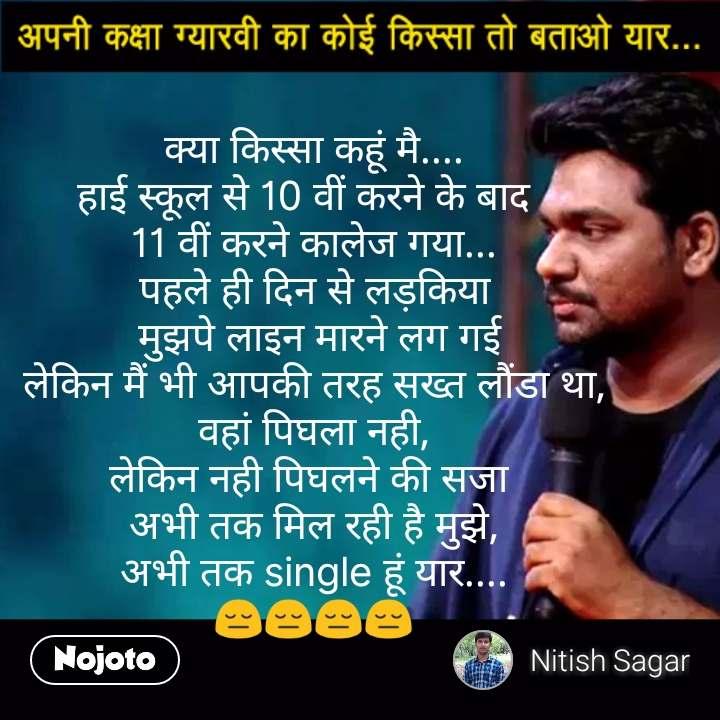 Kaksha gyarvi ka koi kissa batao yaar क्या किस्सा कहूं मै.... हाई स्कूल से 10 वीं करने के बाद   11 वीं करने कालेज गया... पहले ही दिन से लड़किया  मुझपे लाइन मारने लग गई लेकिन मैं भी आपकी तरह सख्त लौंडा था, वहां पिघला नही, लेकिन नही पिघलने की सजा  अभी तक मिल रही है मुझे, अभी तक single हूं यार.... 😔😔😔😔 #NojotoQuote