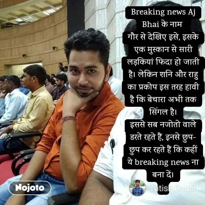 Breaking news Aj Bhai के नाम  गौर से देखिए इसे, इसके एक मुस्कान से सारी लड़कियां फिदा हो जाती है। लेकिन शनि और राहु का प्रकोप इस तरह हावी है कि बेचारा अभी तक सिंगल है। इससे सब नजोतो वाले डरते रहते हैं, इनसे छुप-छुप कर रहते हैं कि कहीं ये breaking news ना बना दें।