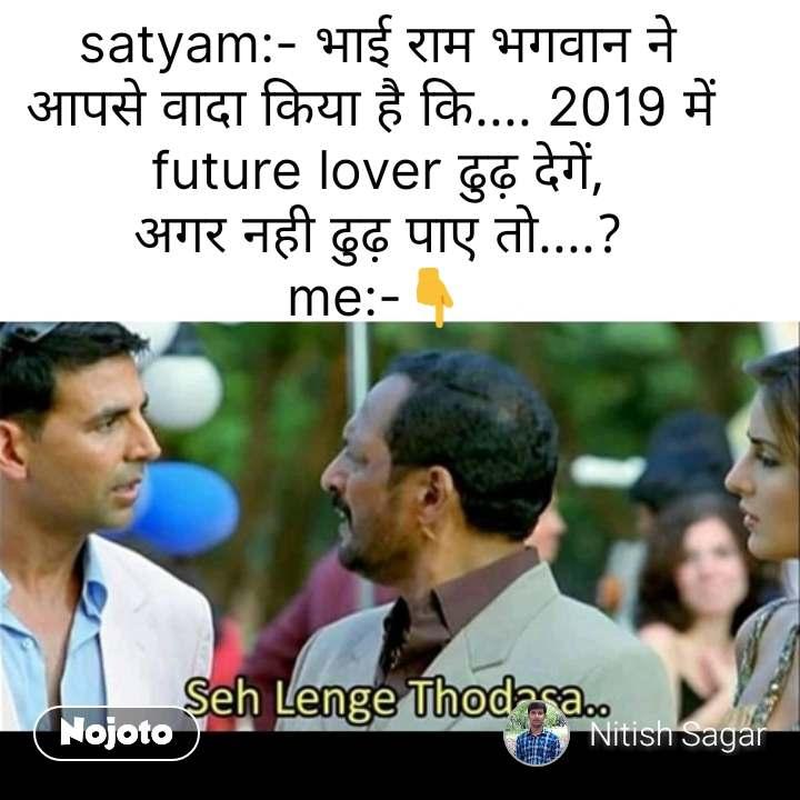 Akshay Kumar Says satyam:- भाई राम भगवान ने आपसे वादा किया है कि.... 2019 में  future lover ढुढ़ देगें, अगर नही ढुढ़ पाए तो....? me:-👇 #NojotoQuote