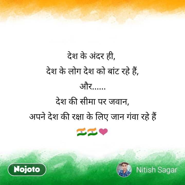 India quotes  देश के अंदर ही,  देश के लोग देश को बांट रहे हैं, और...... देश की सीमा पर जवान, अपने देश की रक्षा के लिए जान गंवा रहे हैं 🇮🇳🇮🇳❤️ #NojotoQuote