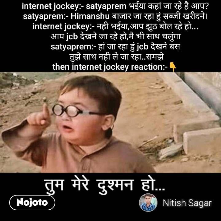 तुम मेरे दुश्मन हो  internet jockey:- satyaprem भईया कहां जा रहे है आप? satyaprem:- Himanshu बाजार जा रहा हुं सब्जी खरीदने। internet jockey:- नही भईया,आप झुठ बोल रहे हो... आप jcb देखने जा रहे हो,मै भी साथ चलुंगा satyaprem:- हां जा रहा हुं jcb देखने बस  तुझे साथ नही ले जा रहा..समझे then internet jockey reaction:-👇