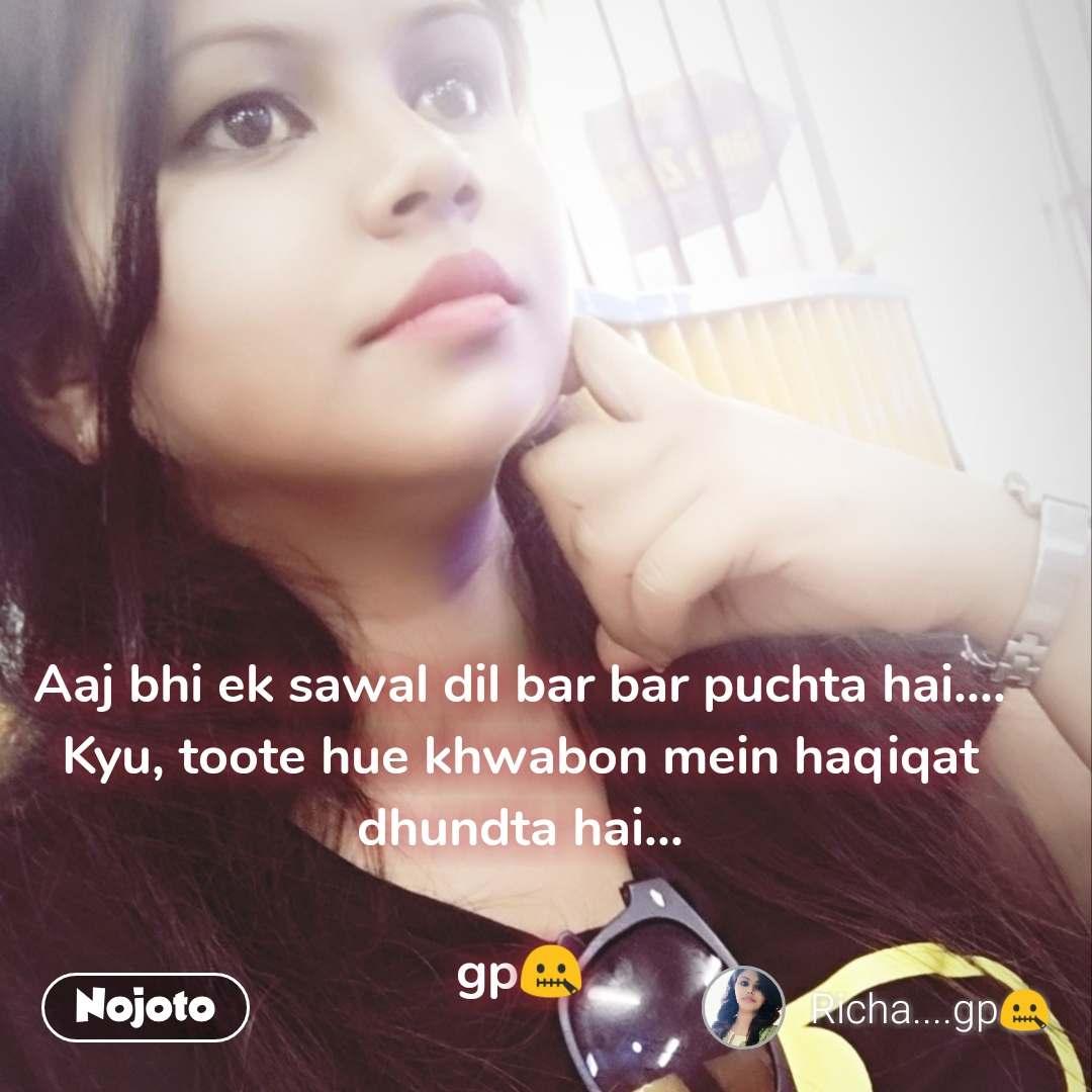 Aaj bhi ek sawal dil bar bar puchta hai.... Kyu, toote hue khwabon mein haqiqat dhundta hai...  gp🤐 #NojotoQuote