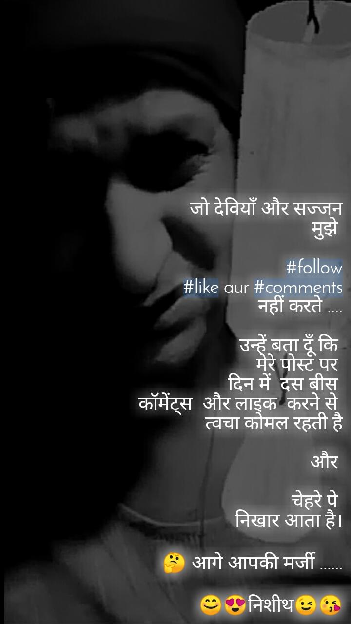 जो देवियाँ और सज्जन मुझे   #follow #like aur #comments  नहीं करते ....  उन्हें बता दूँ कि  मेरे पोस्ट पर  दिन में  दस बीस    कॉमेंट्स  और लाइक  करने से  त्वचा कोमल रहती है   और   चेहरे पे  निखार आता है।  🤔 आगे आपकी मर्जी ......  😊😍निशीथ😉😘  ©Nisheeth pandey