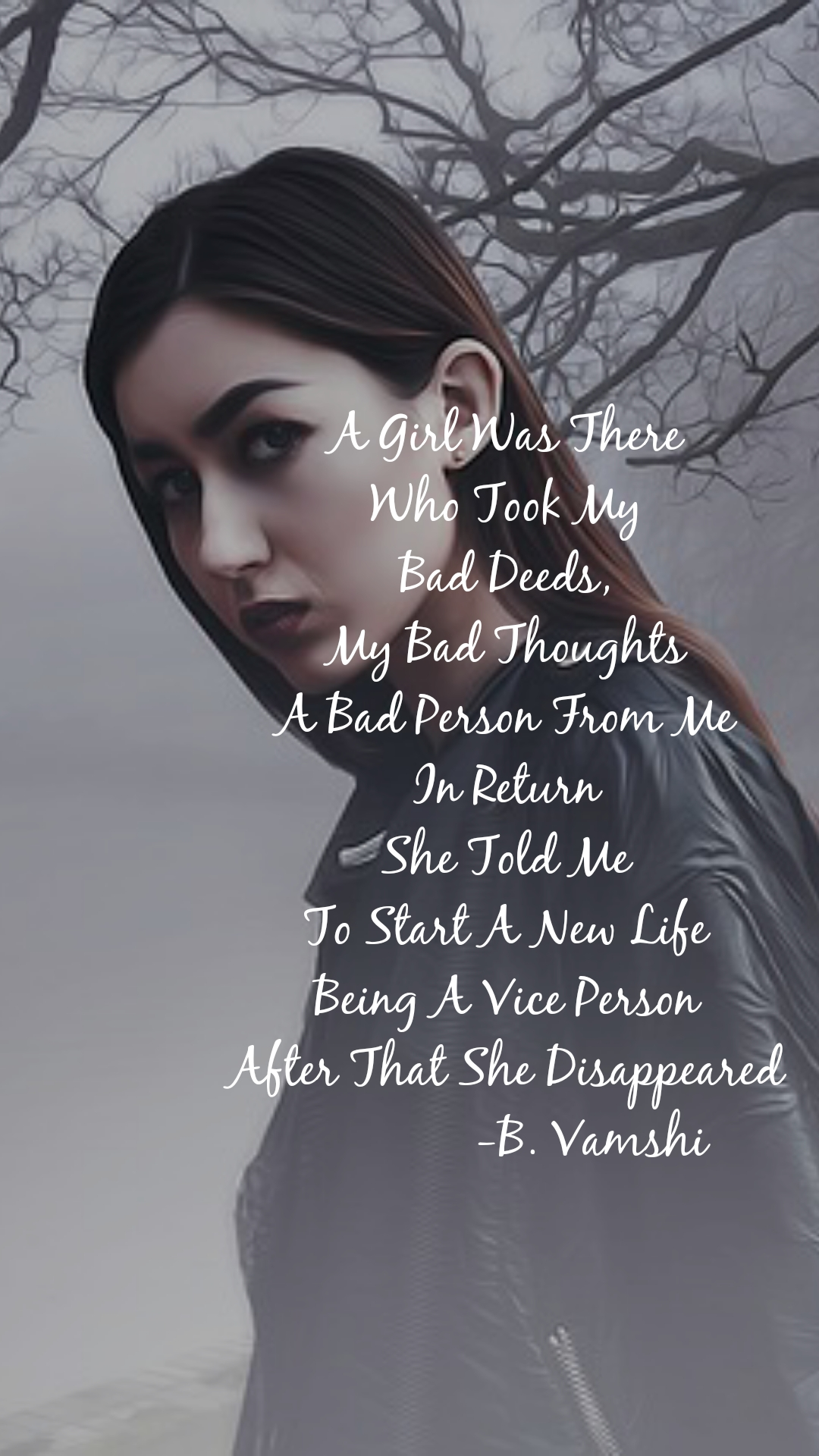A Girl Was There Who Took My Bad Deeds, My Bad Thoughts A Bad Person From Me In Return She Told Me To Start A New Life Being A Vice Person After That She Disappeared              -B. Vamshi
