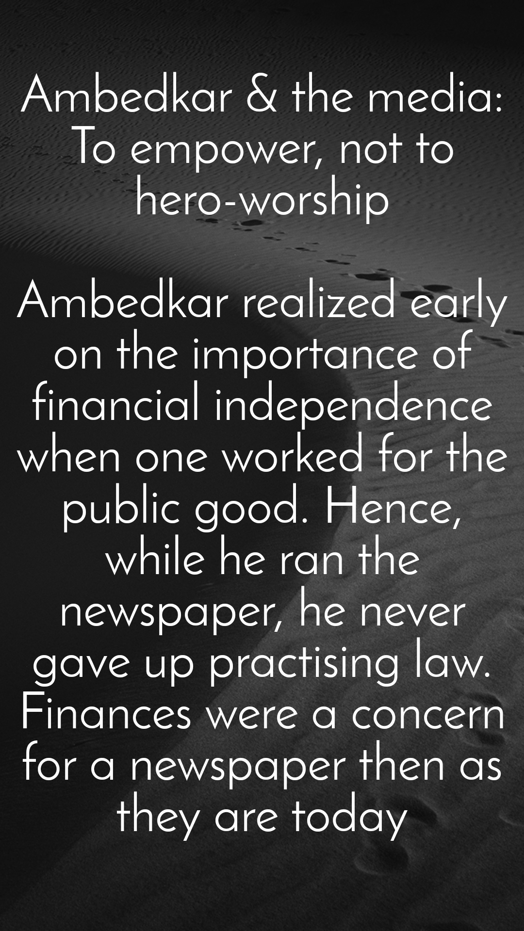 Ambedkar & the media: To empower, not to hero-worship  Ambedkar realized early on the importance of financial independence when one worked for the public good. Hence, while he ran the newspaper, he never gave up practising law. Finances were a concern for a newspaper then as they are today