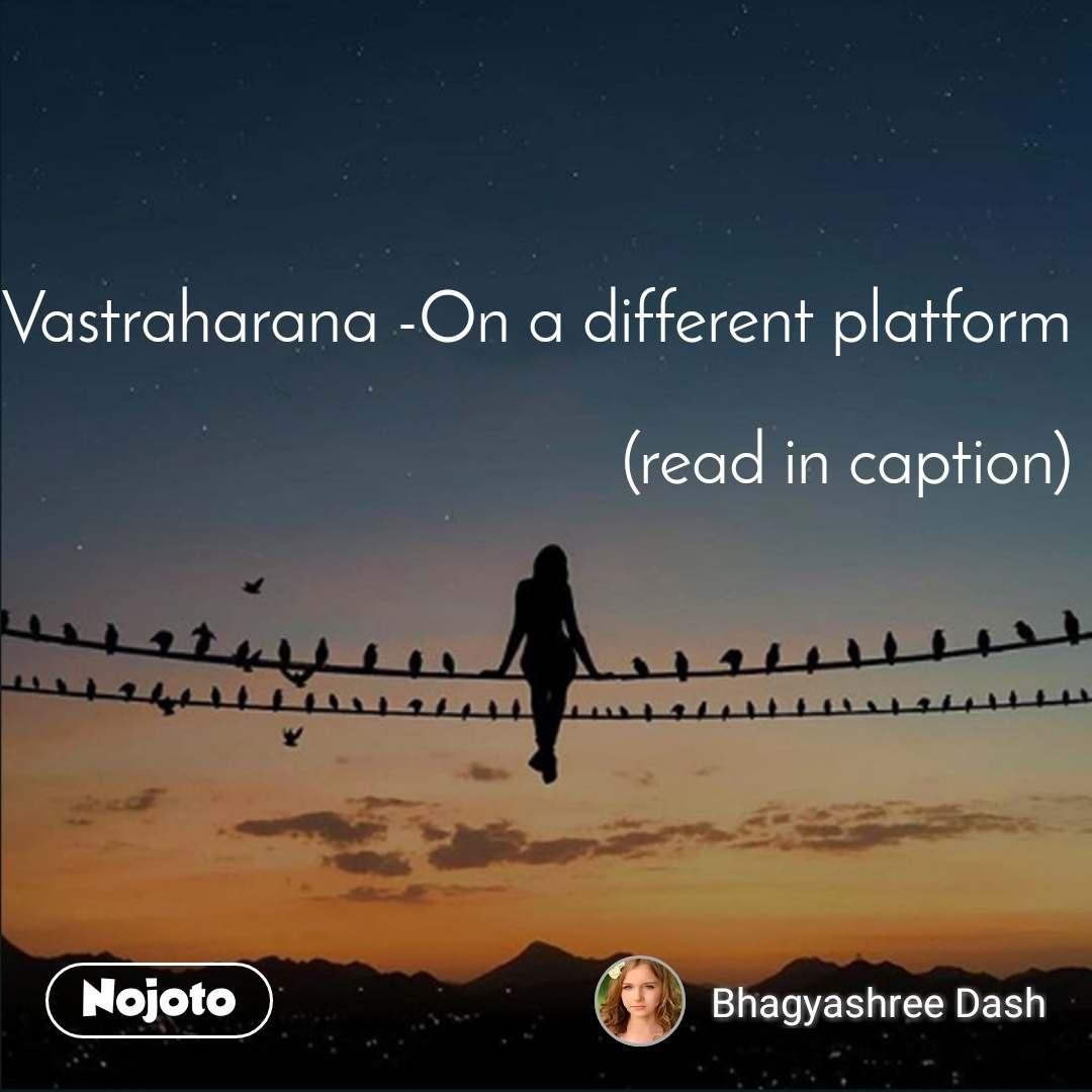 Vastraharana -On a different platform   (read in caption)