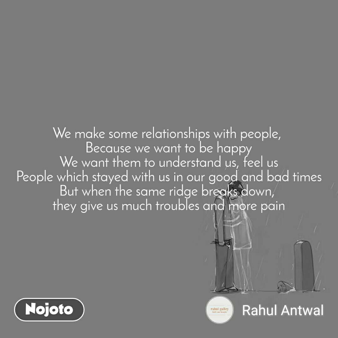 We make some relationships with people,  Because we want to be happy We want them to understand us, feel us People which stayed with us in our good and bad times But when the same ridge breaks down,  they give us much troubles and more pain