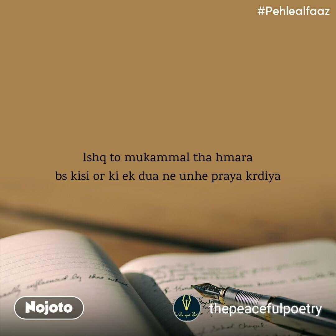 #Pehlealfaaz Ishq to mukammal tha hmara bs kisi or ki ek dua ne unhe praya krdiya