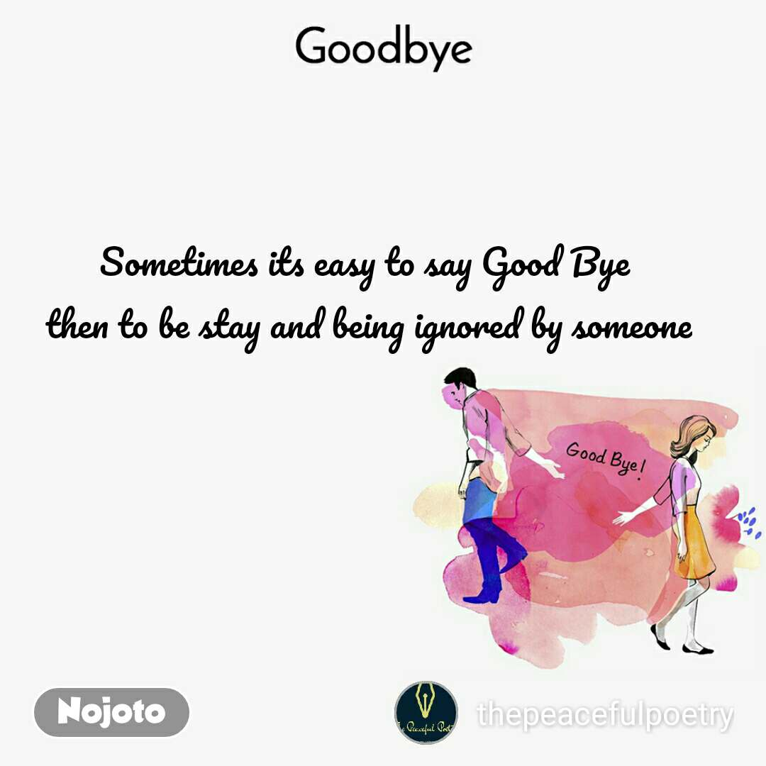 Goodbye Sometimes its easy to say Good Bye  then to be stay and being ignored by someone